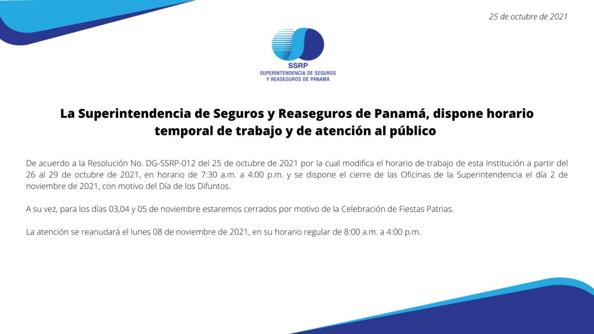 De acuerdo a la Resolución No. DG-SSRP-012 del 25 de octubre de 2021 por la cual modifica el horario de trabajo de esta Institución a partir del 26 al 29 de octubre de 2021, en horario de 7:30 a.m. a 4:00 p.m. y se dispone el cierre de las Oficinas de la Superintendencia el día 2 de noviembre de 2021, con motivo del Día de los Difuntos.A su vez, para los días 03,04 y 05 de noviembre estaremos cerrados por motivo de la Celebración de Fiestas Patrias.La atención se reanudará el lunes 08 de noviembre de 2021, en su horario regular de 8:00 a.m. a 4:00 p.m.